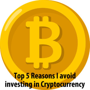Top 5 Reasons I avoid investing in Cryptocurrency